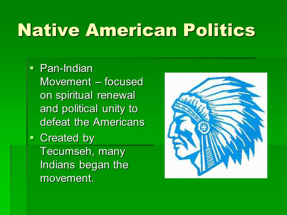Native American Politics  Pan-Indian Movement – focused on spiritual renewal and political unity to defeat the Americans  Created by Tecumseh, many