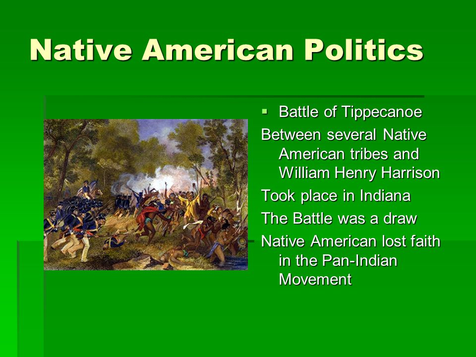 Native American Politics  Battle of Tippecanoe Between several Native American tribes and William Henry Harrison Took place in Indiana The Battle was a draw Native American lost faith in the Pan-Indian Movement