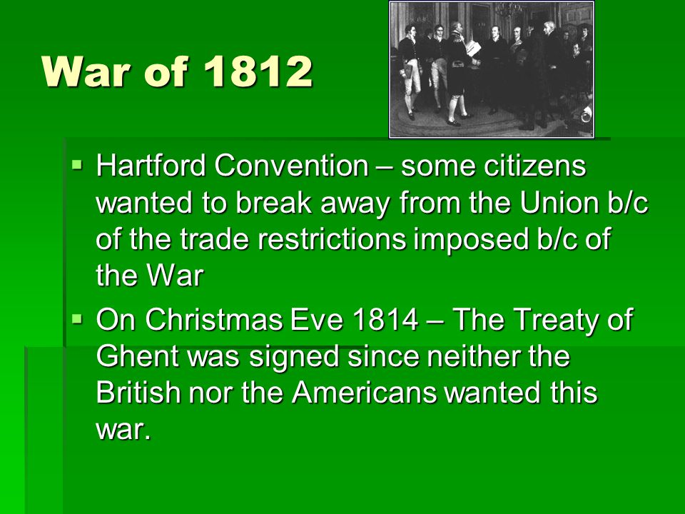War of 1812  Hartford Convention – some citizens wanted to break away from the Union b/c of the trade restrictions imposed b/c of the War  On Christmas Eve 1814 – The Treaty of Ghent was signed since neither the British nor the Americans wanted this war.