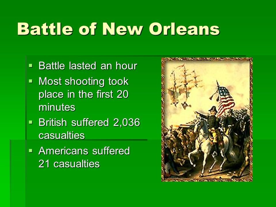 Battle of New Orleans  Battle lasted an hour  Most shooting took place in the first 20 minutes  British suffered 2,036 casualties  Americans suffered 21 casualties