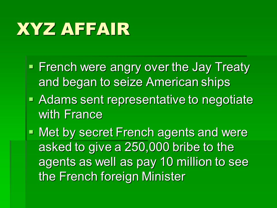 XYZ AFFAIR  French were angry over the Jay Treaty and began to seize American ships  Adams sent representative to negotiate with France  Met by secret French agents and were asked to give a 250,000 bribe to the agents as well as pay 10 million to see the French foreign Minister