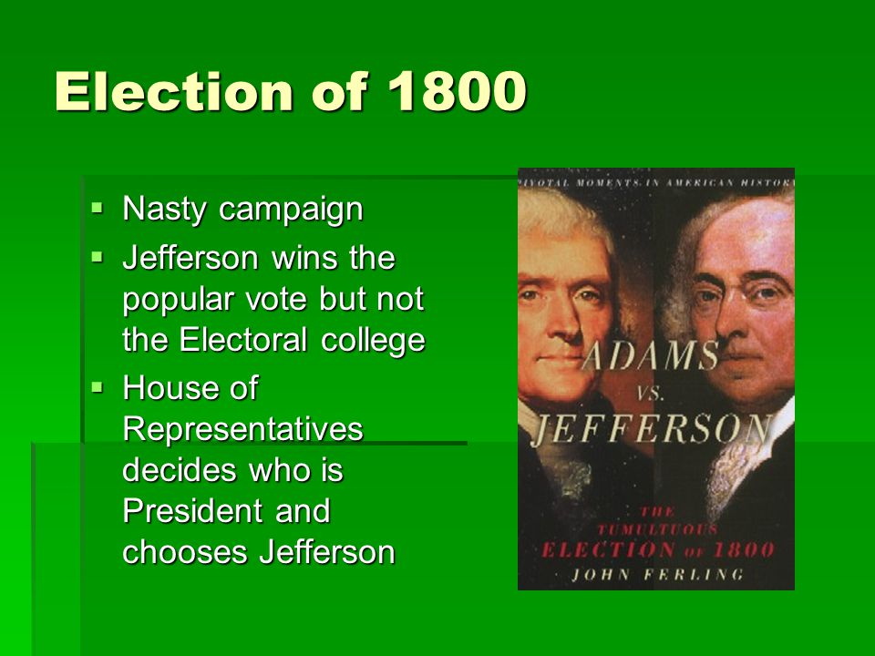 Election of 1800  Nasty campaign  Jefferson wins the popular vote but not the Electoral college  House of Representatives decides who is President and chooses Jefferson