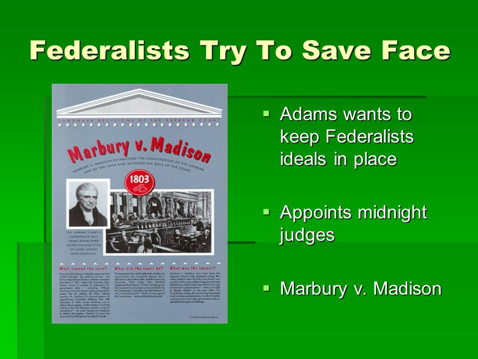 Federalists Try To Save Face  Adams wants to keep Federalists ideals in place  Appoints midnight judges  Marbury v.