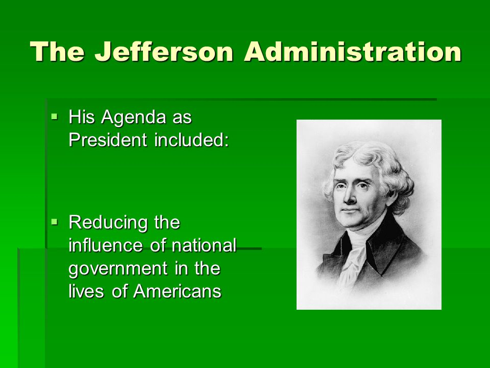 The Jefferson Administration  His Agenda as President included:  Reducing the influence of national government in the lives of Americans