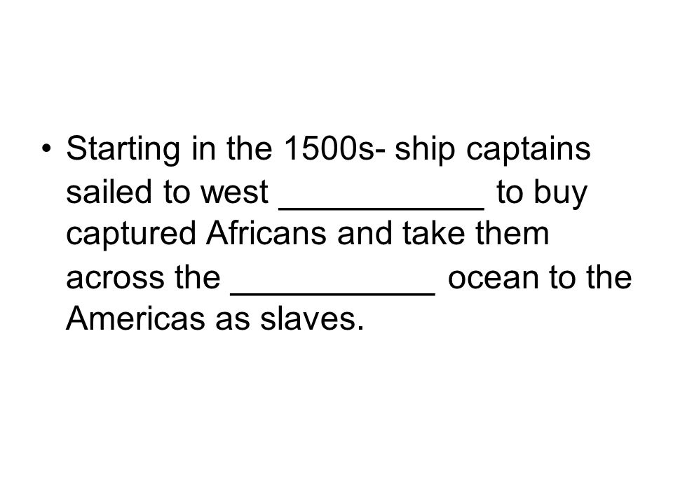 Starting in the 1500s- ship captains sailed to west __________ to buy captured Africans and take them across the __________ ocean to the Americas as slaves.