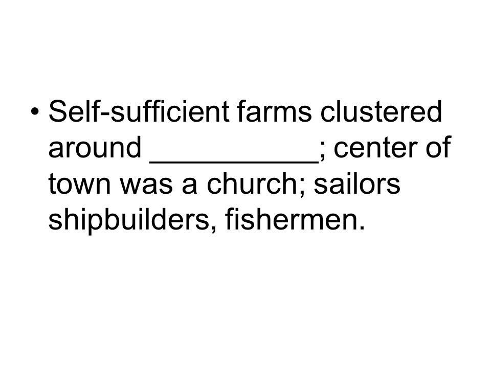 Self-sufficient farms clustered around __________; center of town was a church; sailors shipbuilders, fishermen.