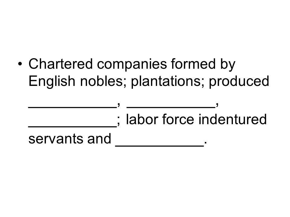 Chartered companies formed by English nobles; plantations; produced __________, __________, __________ ; labor force indentured servants and __________.