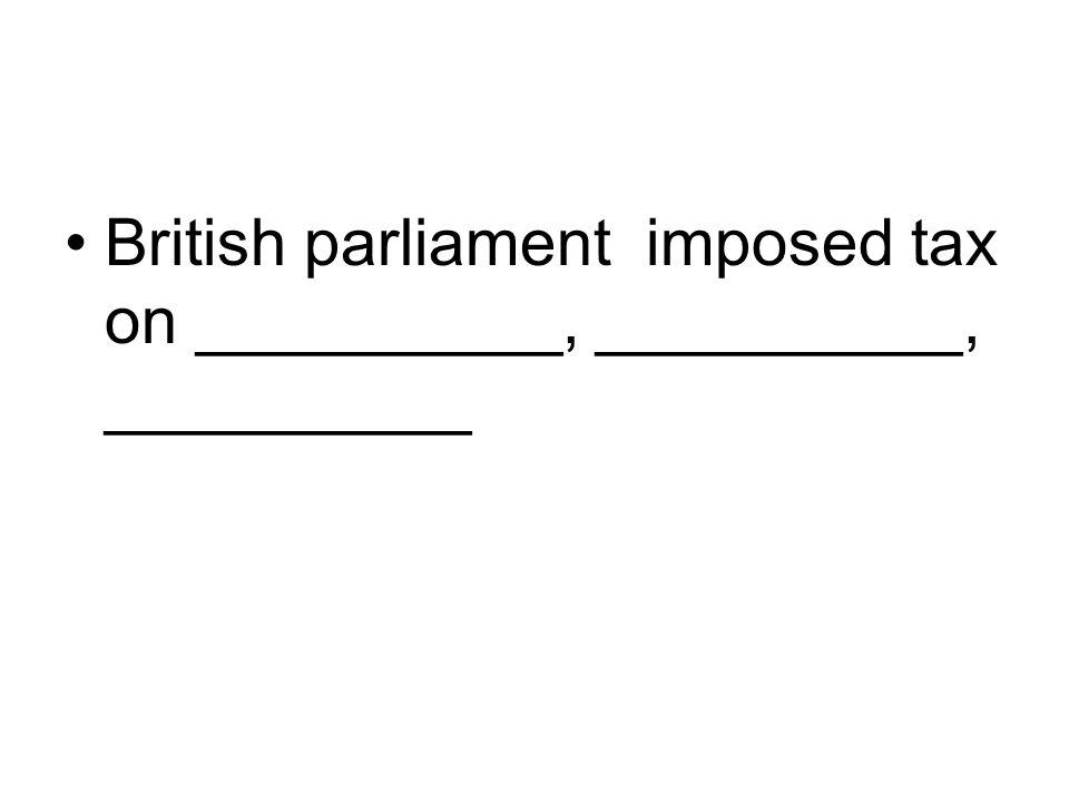 British parliament imposed tax on __________, __________, __________