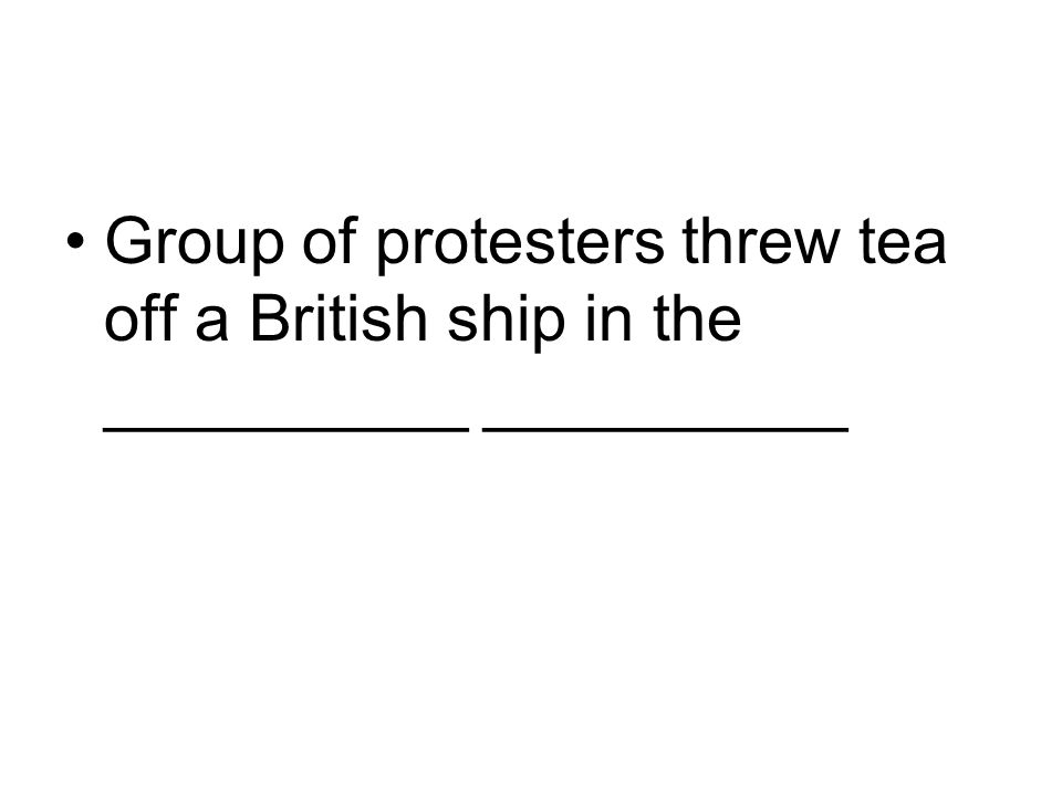 Group of protesters threw tea off a British ship in the __________ __________