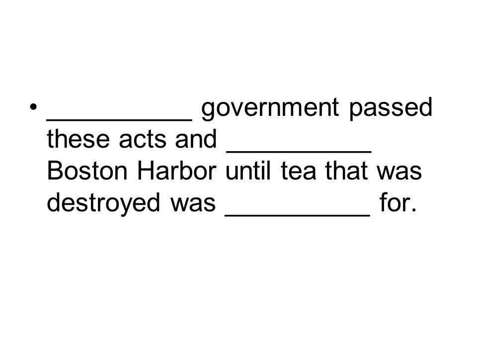 __________ government passed these acts and __________ Boston Harbor until tea that was destroyed was __________ for.