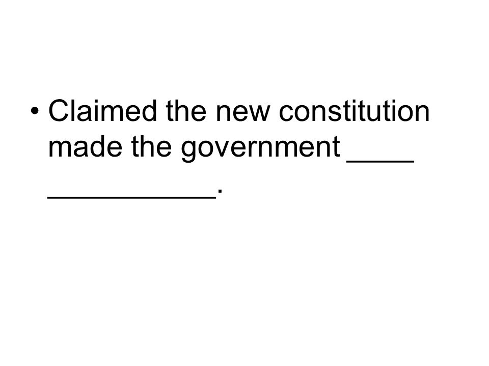 Claimed the new constitution made the government ____ __________.