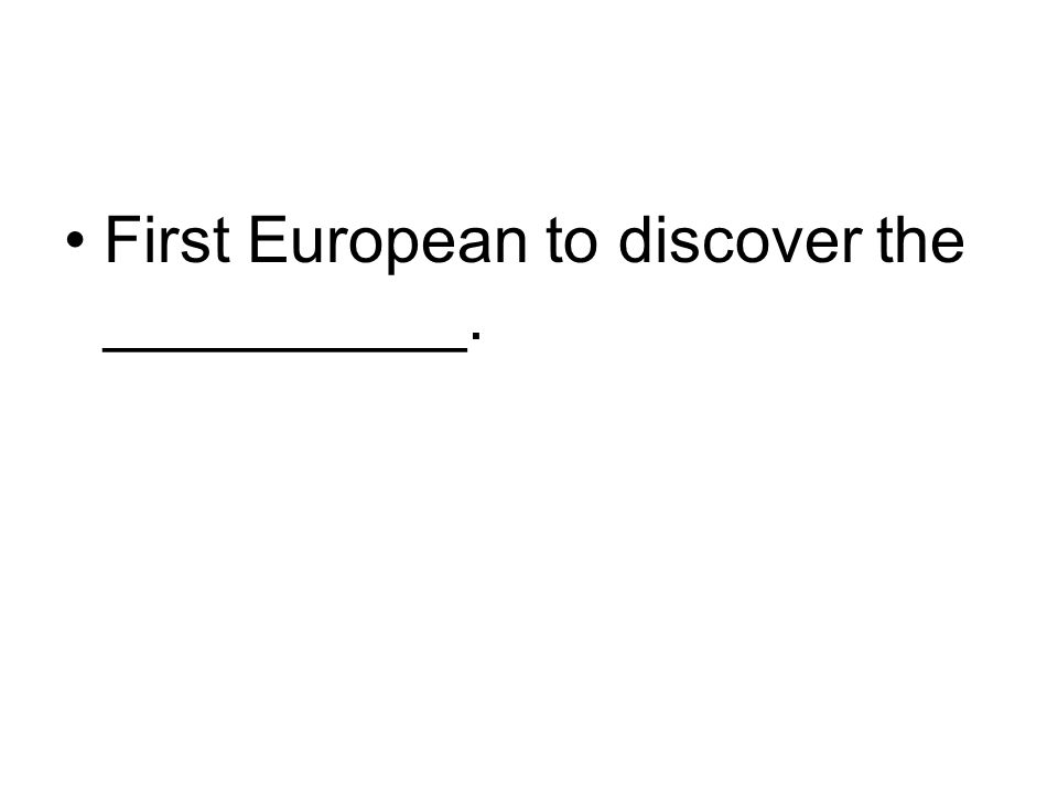 First European to discover the __________.