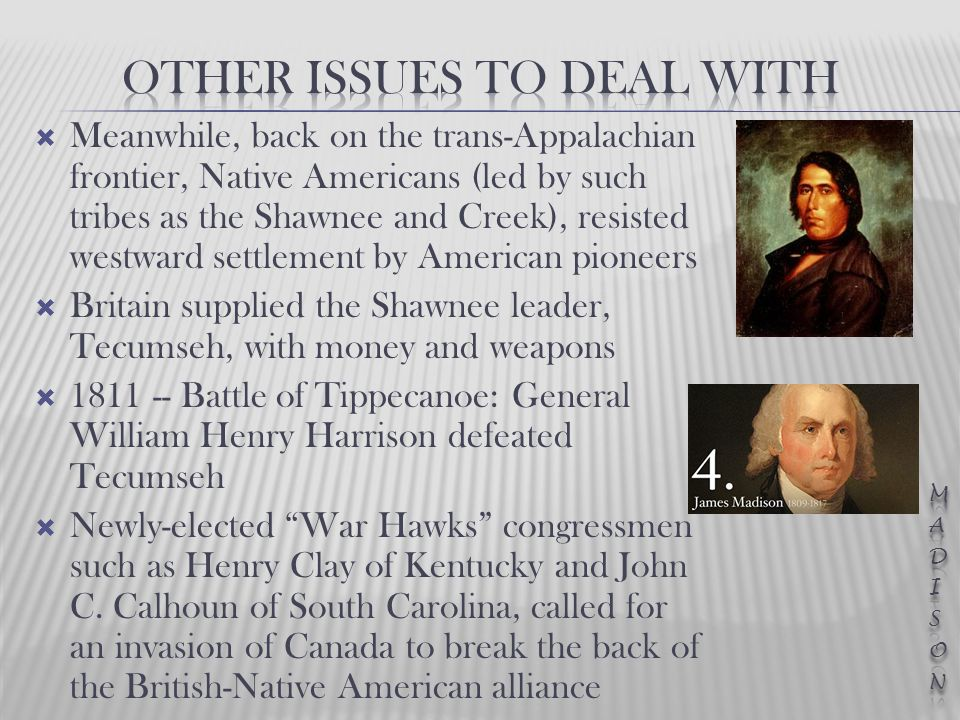  Meanwhile, back on the trans-Appalachian frontier, Native Americans (led by such tribes as the Shawnee and Creek), resisted westward settlement by American pioneers  Britain supplied the Shawnee leader, Tecumseh, with money and weapons  1811 -- Battle of Tippecanoe: General William Henry Harrison defeated Tecumseh  Newly-elected War Hawks congressmen such as Henry Clay of Kentucky and John C.