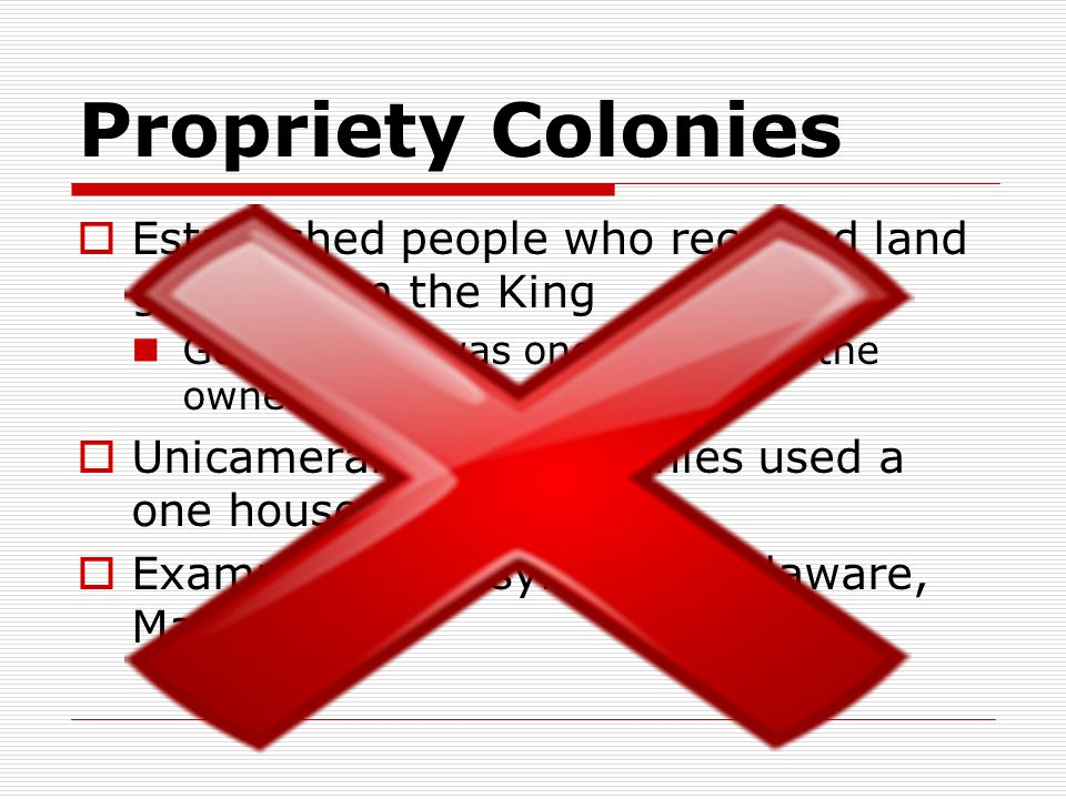 Propriety Colonies  Established people who received land grants from the King Government was one chosen by the owner  Unicameral—these colonies used a one house system  Examples: Pennsylvania, Delaware, Maryland