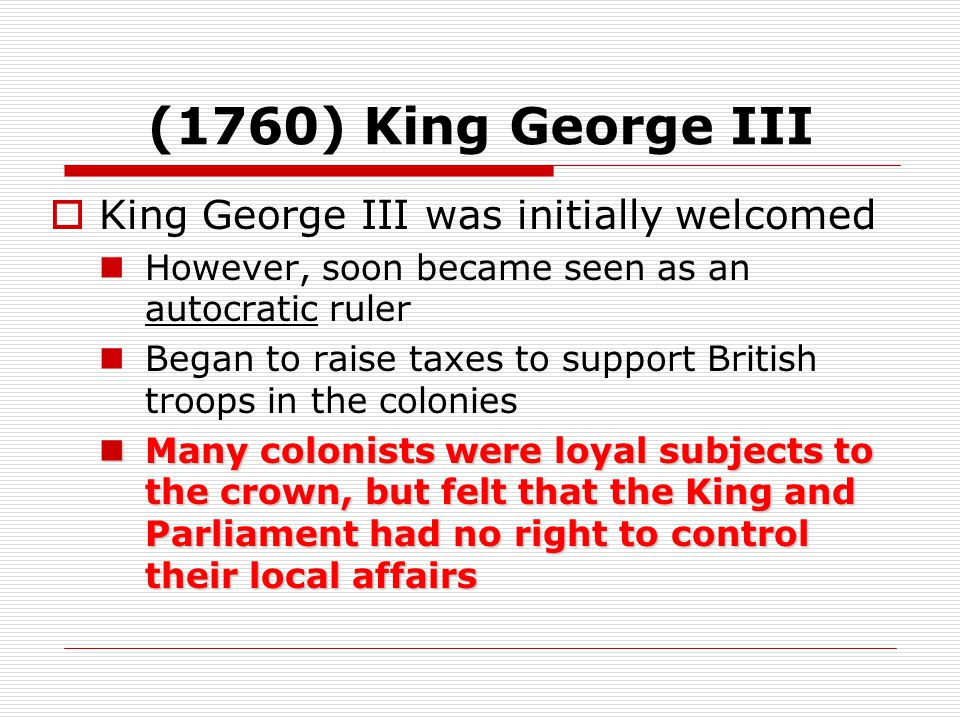 (1760) King George III  King George III was initially welcomed However, soon became seen as an autocratic ruler Began to raise taxes to support British troops in the colonies Many colonists were loyal subjects to the crown, but felt that the King and Parliament had no right to control their local affairs Many colonists were loyal subjects to the crown, but felt that the King and Parliament had no right to control their local affairs