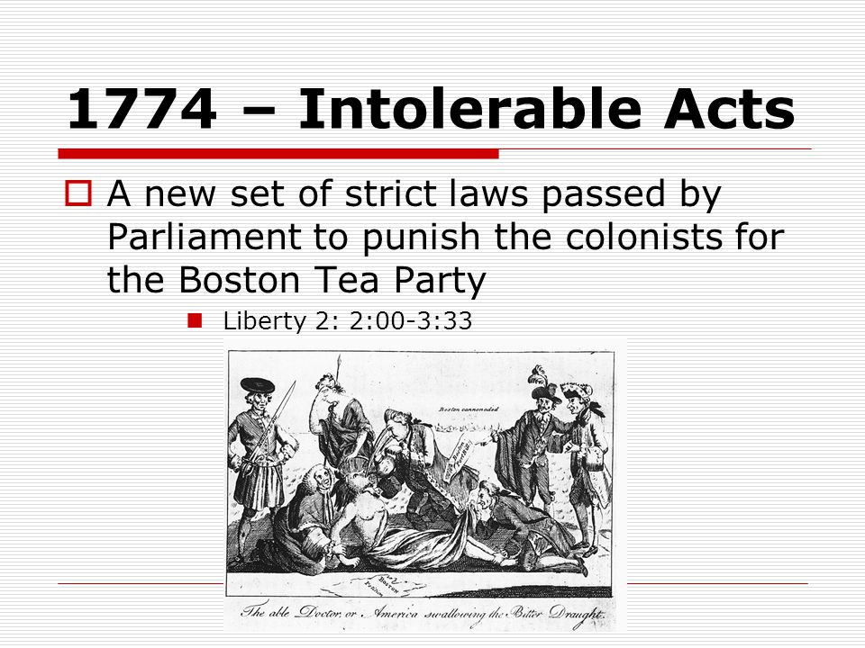 1774 – Intolerable Acts  A new set of strict laws passed by Parliament to punish the colonists for the Boston Tea Party Liberty 2: 2:00-3:33