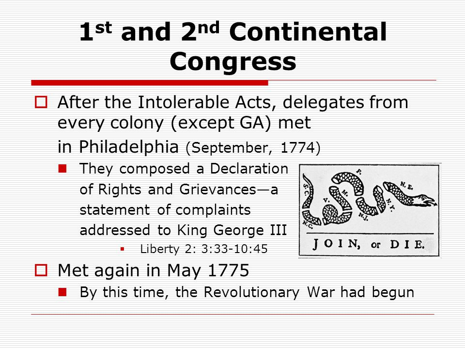 1 st and 2 nd Continental Congress  After the Intolerable Acts, delegates from every colony (except GA) met in Philadelphia (September, 1774) They composed a Declaration of Rights and Grievances—a statement of complaints addressed to King George III  Liberty 2: 3:33-10:45  Met again in May 1775 By this time, the Revolutionary War had begun