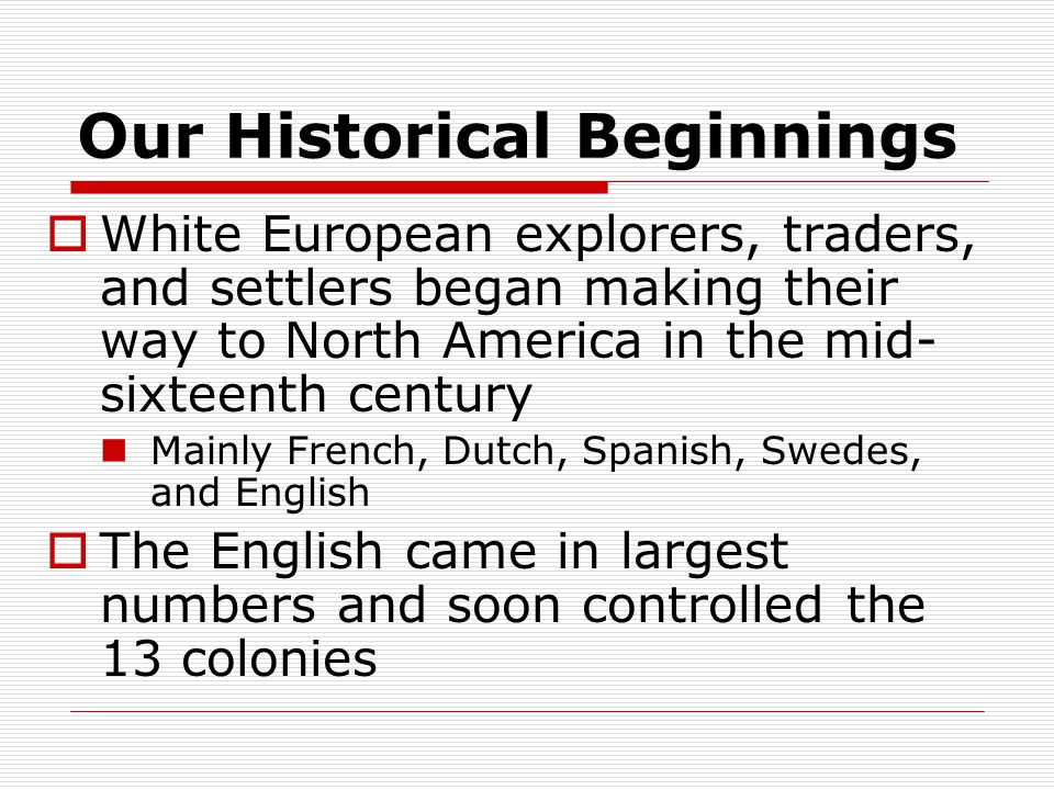 Our Historical Beginnings  White European explorers, traders, and settlers began making their way to North America in the mid- sixteenth century Mainly French, Dutch, Spanish, Swedes, and English  The English came in largest numbers and soon controlled the 13 colonies