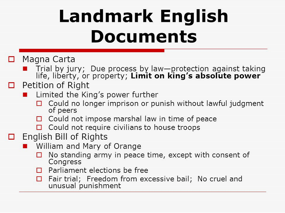 Landmark English Documents  Magna Carta Trial by jury; Due process by law—protection against taking life, liberty, or property; Limit on king's absolute power  Petition of Right Limited the King's power further  Could no longer imprison or punish without lawful judgment of peers  Could not impose marshal law in time of peace  Could not require civilians to house troops  English Bill of Rights William and Mary of Orange  No standing army in peace time, except with consent of Congress  Parliament elections be free  Fair trial; Freedom from excessive bail; No cruel and unusual punishment