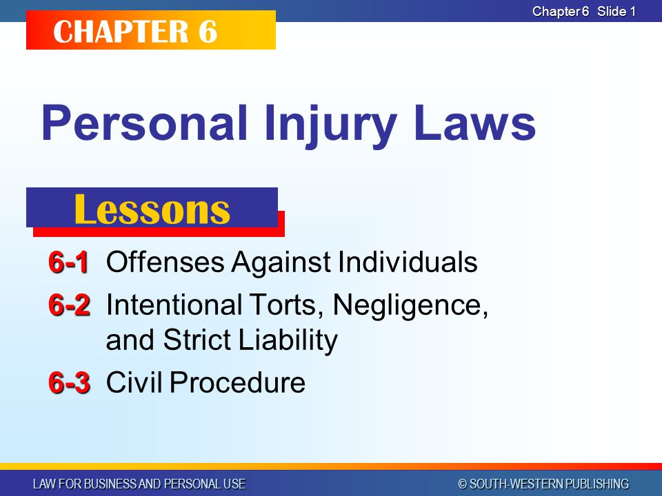 LAW FOR BUSINESS AND PERSONAL USE © SOUTH-WESTERN PUBLISHING Chapter 6 Slide 1 Personal Injury Laws 6-1 6-1Offenses Against Individuals 6-2 6-2Intenti