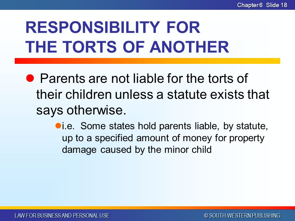 LAW FOR BUSINESS AND PERSONAL USE © SOUTH-WESTERN PUBLISHING Chapter 6Slide 18 RESPONSIBILITY FOR THE TORTS OF ANOTHER Parents are not liable for the