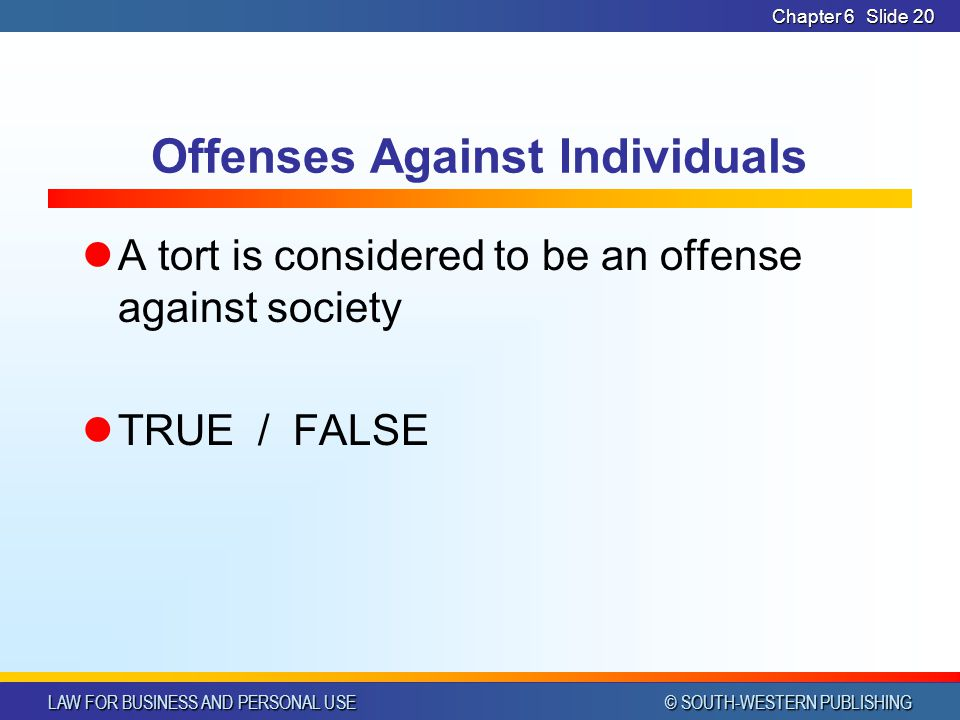 LAW FOR BUSINESS AND PERSONAL USE © SOUTH-WESTERN PUBLISHING Chapter 6Slide 20 Offenses Against Individuals A tort is considered to be an offense agai