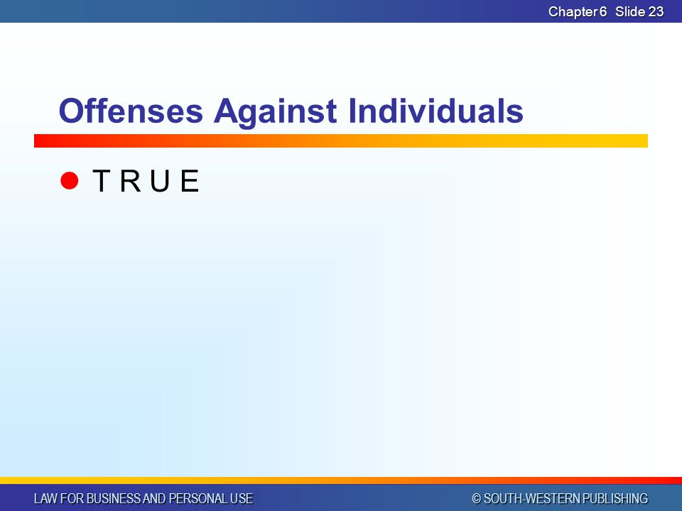 LAW FOR BUSINESS AND PERSONAL USE © SOUTH-WESTERN PUBLISHING Chapter 6Slide 23 Offenses Against Individuals T R U E