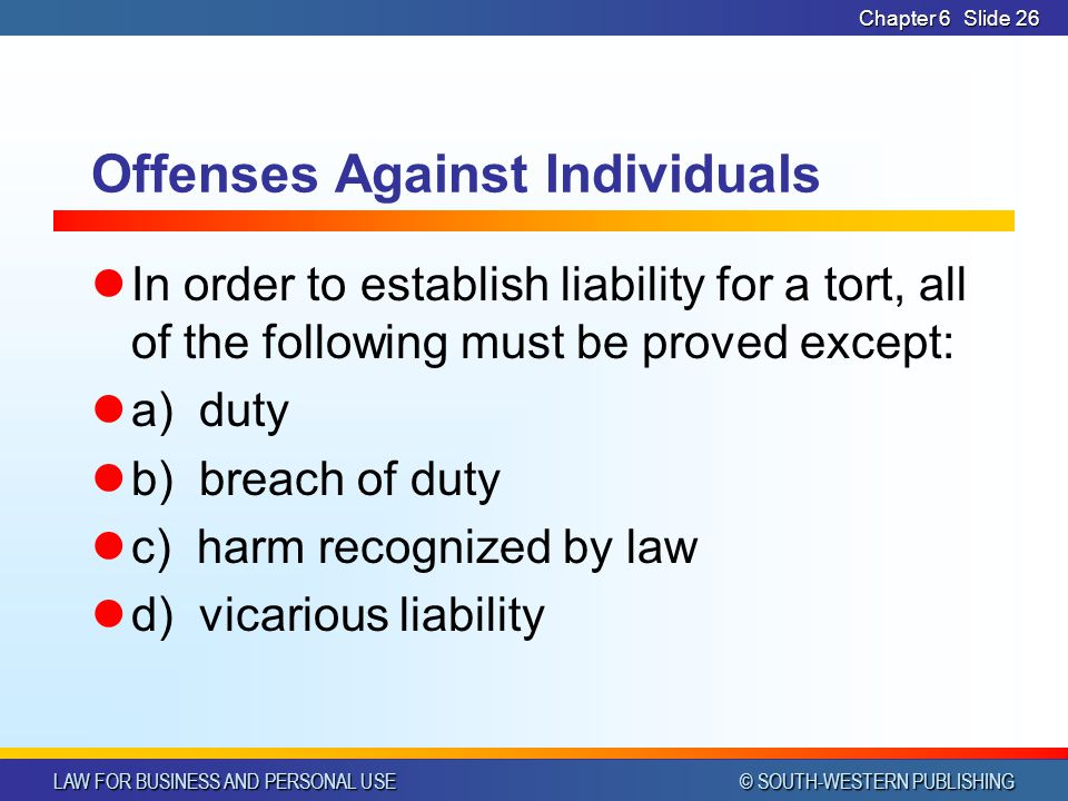 LAW FOR BUSINESS AND PERSONAL USE © SOUTH-WESTERN PUBLISHING Chapter 6Slide 26 Offenses Against Individuals In order to establish liability for a tort