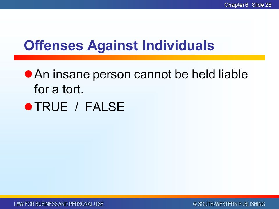 LAW FOR BUSINESS AND PERSONAL USE © SOUTH-WESTERN PUBLISHING Chapter 6Slide 28 Offenses Against Individuals An insane person cannot be held liable for