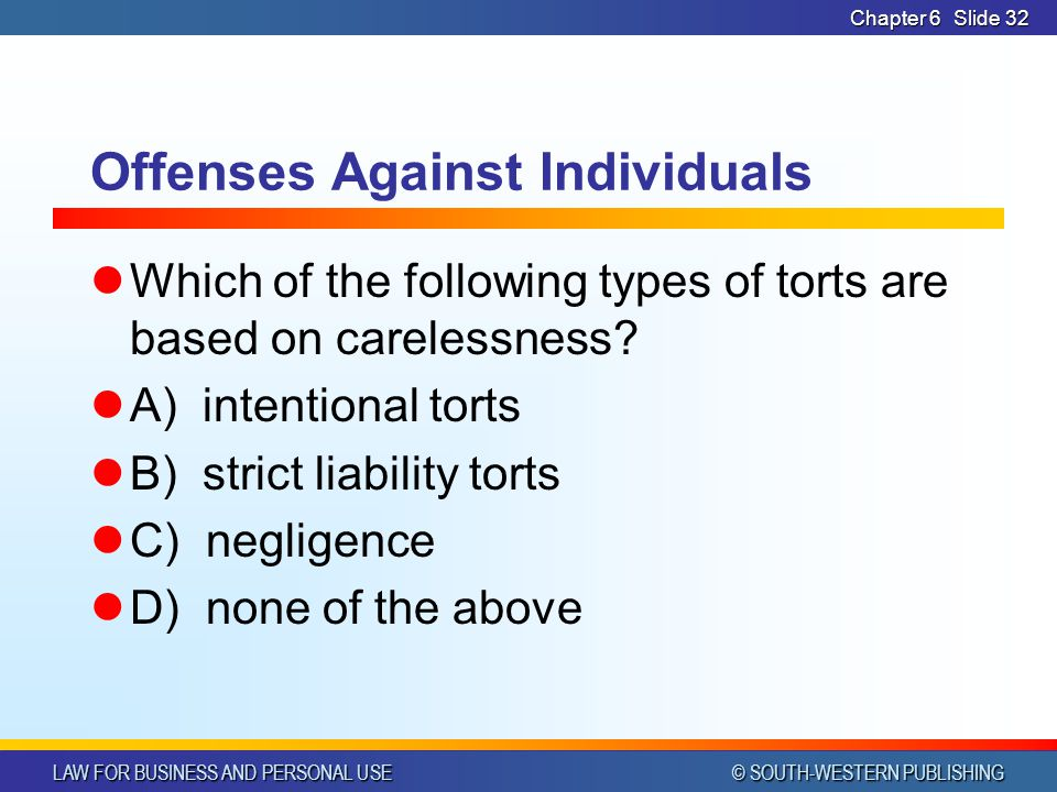 LAW FOR BUSINESS AND PERSONAL USE © SOUTH-WESTERN PUBLISHING Chapter 6Slide 32 Offenses Against Individuals Which of the following types of torts are