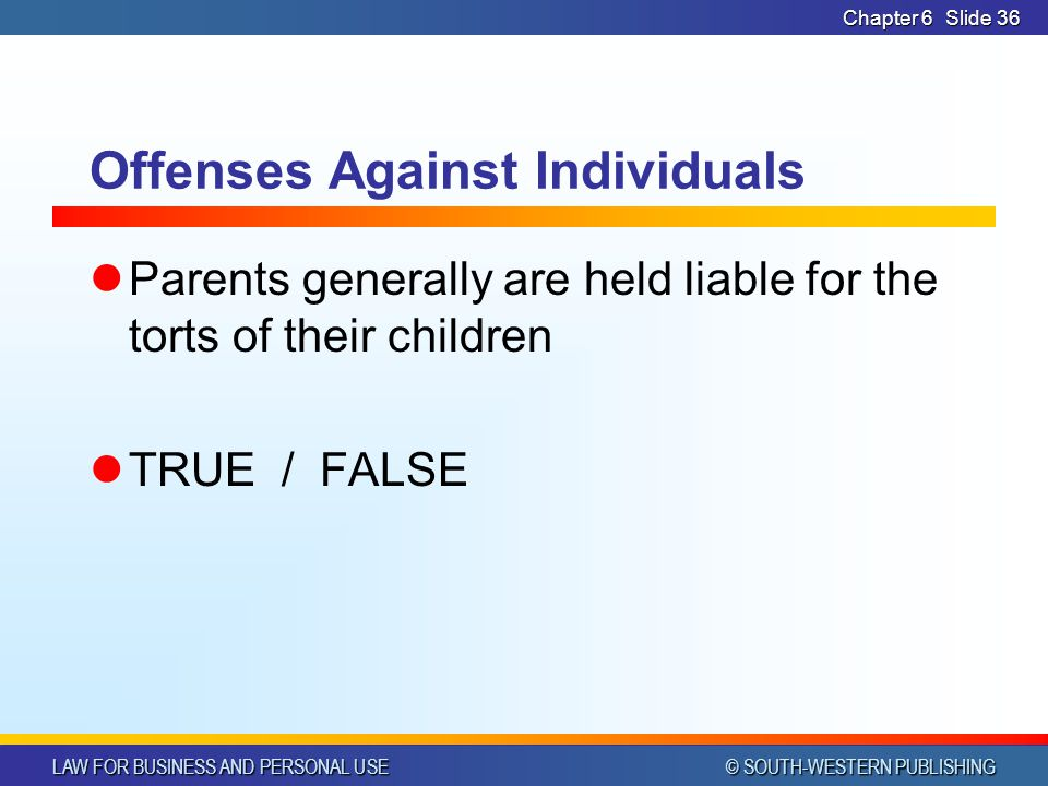 LAW FOR BUSINESS AND PERSONAL USE © SOUTH-WESTERN PUBLISHING Chapter 6Slide 36 Offenses Against Individuals Parents generally are held liable for the