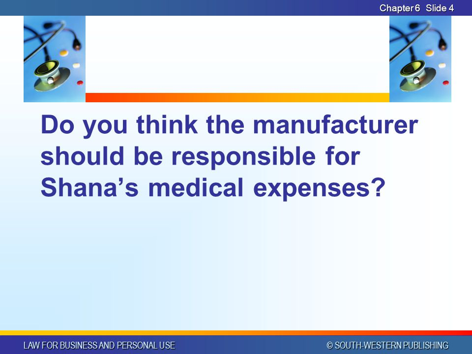 LAW FOR BUSINESS AND PERSONAL USE © SOUTH-WESTERN PUBLISHING Chapter 6Slide 4 Do you think the manufacturer should be responsible for Shana's medical