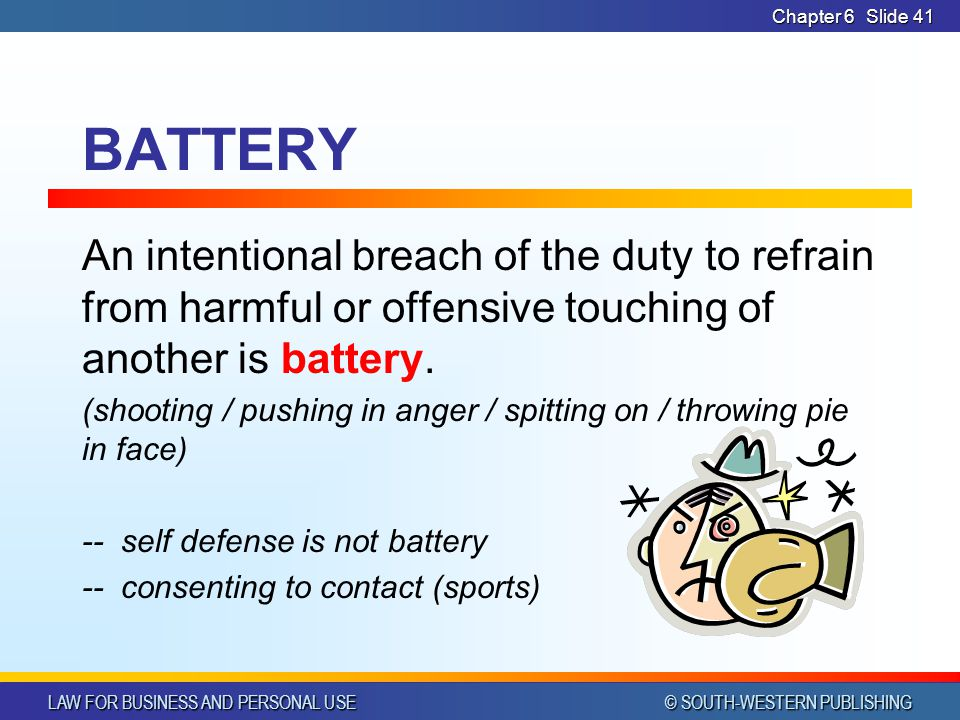 LAW FOR BUSINESS AND PERSONAL USE © SOUTH-WESTERN PUBLISHING Chapter 6Slide 41 BATTERY An intentional breach of the duty to refrain from harmful or of