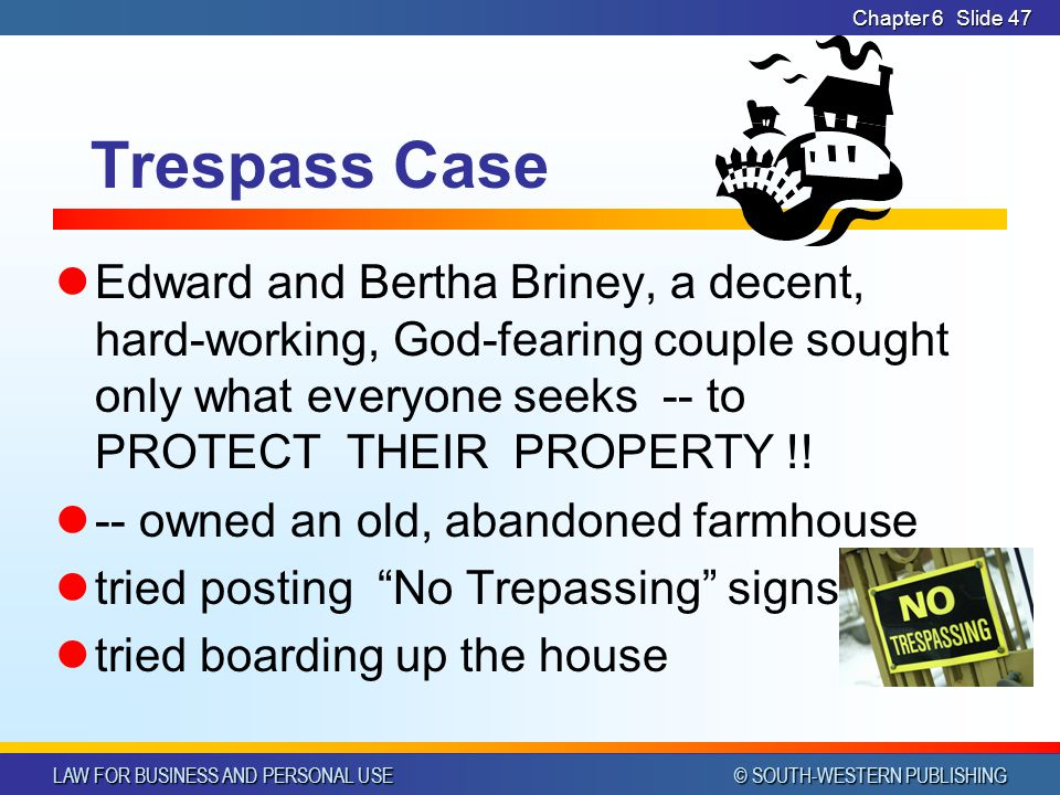 LAW FOR BUSINESS AND PERSONAL USE © SOUTH-WESTERN PUBLISHING Chapter 6Slide 47 Trespass Case Edward and Bertha Briney, a decent, hard-working, God-fea