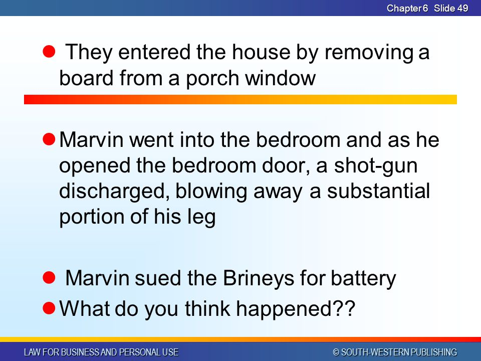 LAW FOR BUSINESS AND PERSONAL USE © SOUTH-WESTERN PUBLISHING Chapter 6Slide 49 They entered the house by removing a board from a porch window Marvin w