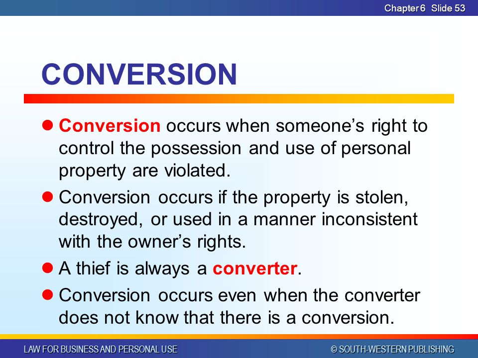 LAW FOR BUSINESS AND PERSONAL USE © SOUTH-WESTERN PUBLISHING Chapter 6Slide 53 CONVERSION Conversion occurs when someone's right to control the posses