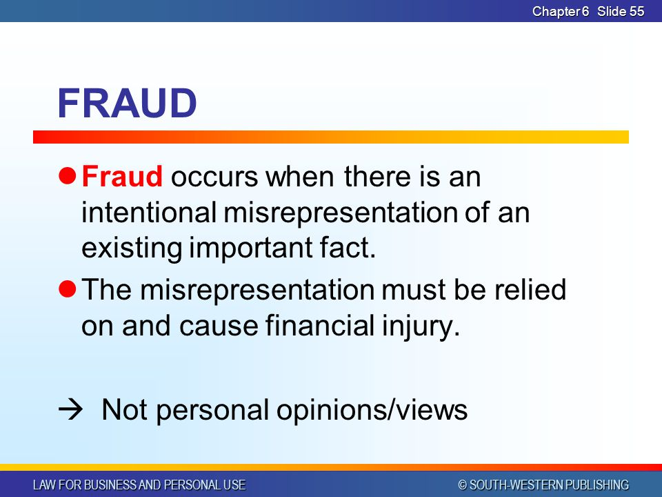 LAW FOR BUSINESS AND PERSONAL USE © SOUTH-WESTERN PUBLISHING Chapter 6Slide 55 FRAUD Fraud occurs when there is an intentional misrepresentation of an