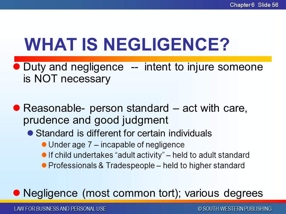 LAW FOR BUSINESS AND PERSONAL USE © SOUTH-WESTERN PUBLISHING Chapter 6Slide 56 WHAT IS NEGLIGENCE? Duty and negligence -- intent to injure someone is