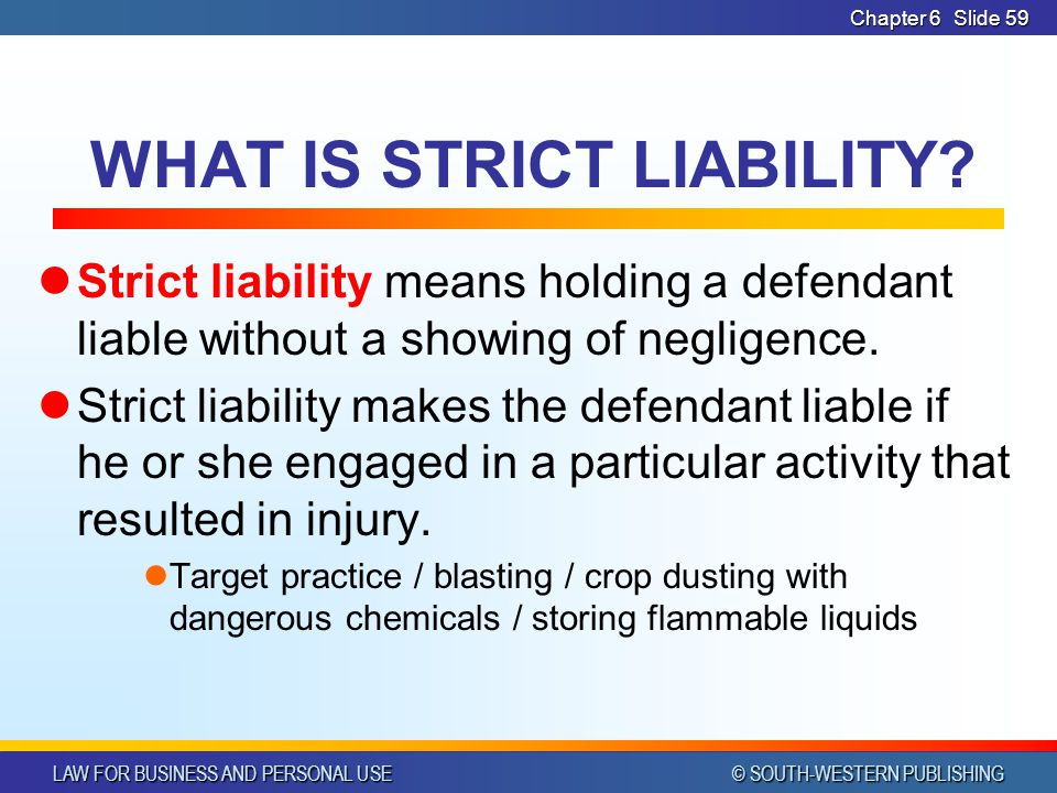 LAW FOR BUSINESS AND PERSONAL USE © SOUTH-WESTERN PUBLISHING Chapter 6Slide 59 WHAT IS STRICT LIABILITY? Strict liability means holding a defendant li