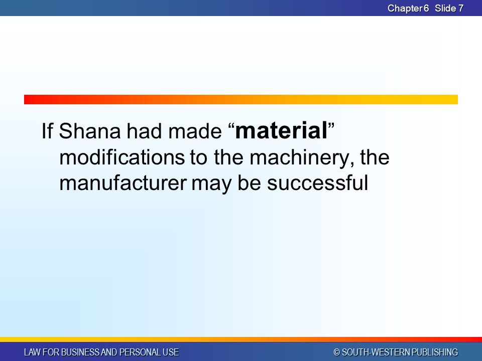 """LAW FOR BUSINESS AND PERSONAL USE © SOUTH-WESTERN PUBLISHING Chapter 6Slide 7 If Shana had made """" material """" modifications to the machinery, the manuf"""