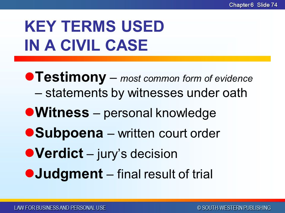 LAW FOR BUSINESS AND PERSONAL USE © SOUTH-WESTERN PUBLISHING Chapter 6Slide 74 KEY TERMS USED IN A CIVIL CASE Testimony – most common form of evidence