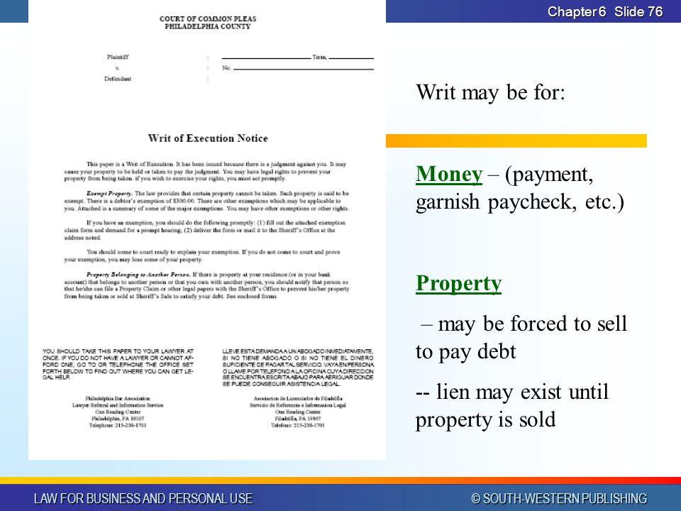 LAW FOR BUSINESS AND PERSONAL USE © SOUTH-WESTERN PUBLISHING Chapter 6Slide 76 Writ may be for: Money – (payment, garnish paycheck, etc.) Property – m