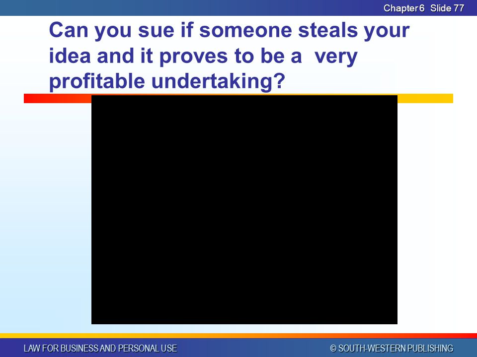 LAW FOR BUSINESS AND PERSONAL USE © SOUTH-WESTERN PUBLISHING Chapter 6Slide 77 Can you sue if someone steals your idea and it proves to be a very prof