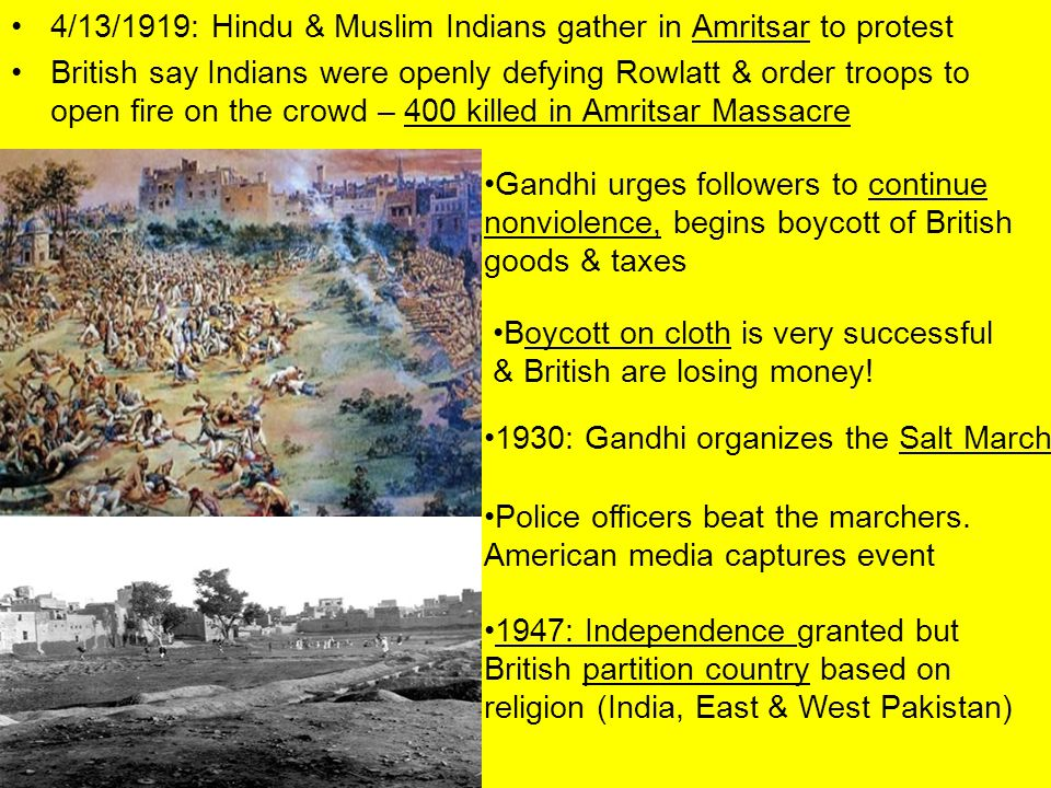 4/13/1919: Hindu & Muslim Indians gather in Amritsar to protest British say Indians were openly defying Rowlatt & order troops to open fire on the crowd – 400 killed in Amritsar Massacre Gandhi urges followers to continue nonviolence, begins boycott of British goods & taxes Boycott on cloth is very successful & British are losing money.