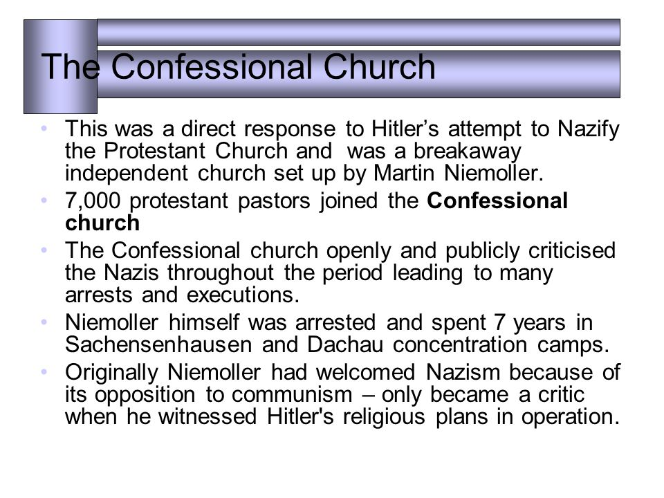 The Confessional Church This was a direct response to Hitler's attempt to Nazify the Protestant Church and was a breakaway independent church set up by Martin Niemoller.