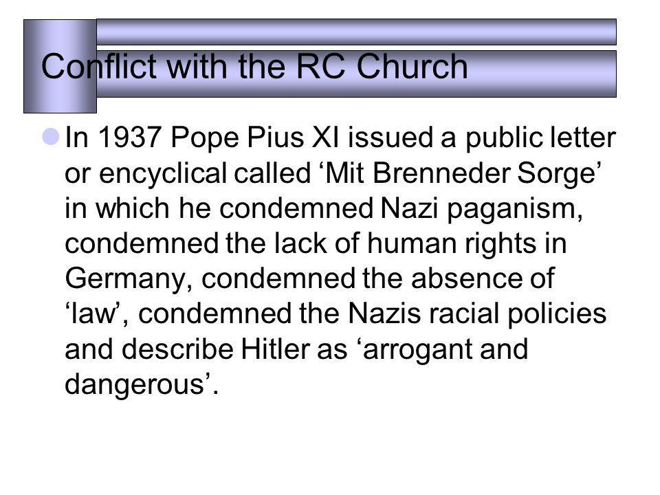 Conflict with the RC Church In 1937 Pope Pius XI issued a public letter or encyclical called 'Mit Brenneder Sorge' in which he condemned Nazi paganism, condemned the lack of human rights in Germany, condemned the absence of 'law', condemned the Nazis racial policies and describe Hitler as 'arrogant and dangerous'.