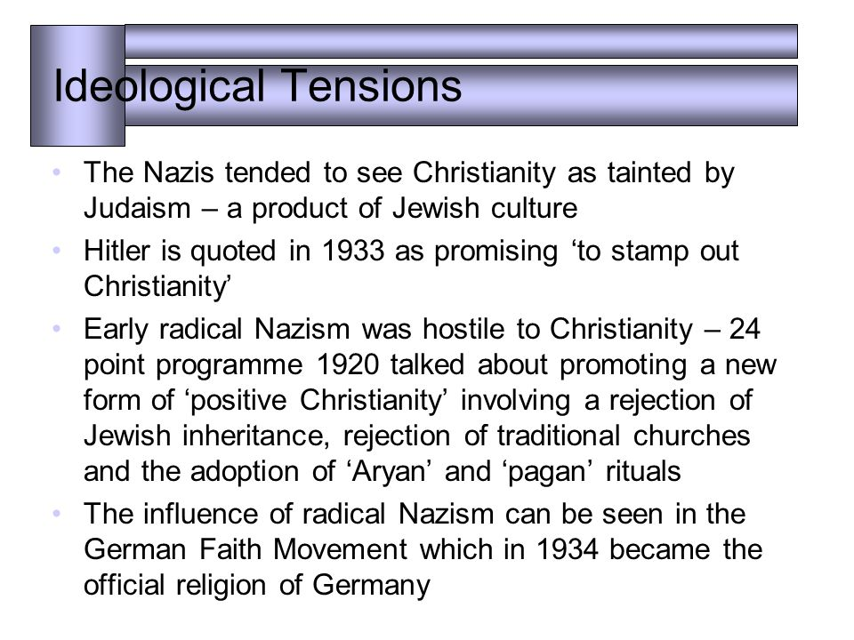 Ideological Tensions The Nazis tended to see Christianity as tainted by Judaism – a product of Jewish culture Hitler is quoted in 1933 as promising 'to stamp out Christianity' Early radical Nazism was hostile to Christianity – 24 point programme 1920 talked about promoting a new form of 'positive Christianity' involving a rejection of Jewish inheritance, rejection of traditional churches and the adoption of 'Aryan' and 'pagan' rituals The influence of radical Nazism can be seen in the German Faith Movement which in 1934 became the official religion of Germany