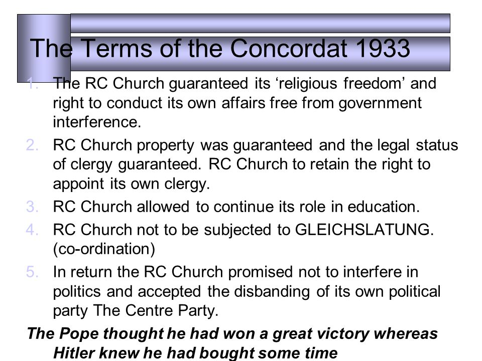 The Terms of the Concordat 1933 1.The RC Church guaranteed its 'religious freedom' and right to conduct its own affairs free from government interference.