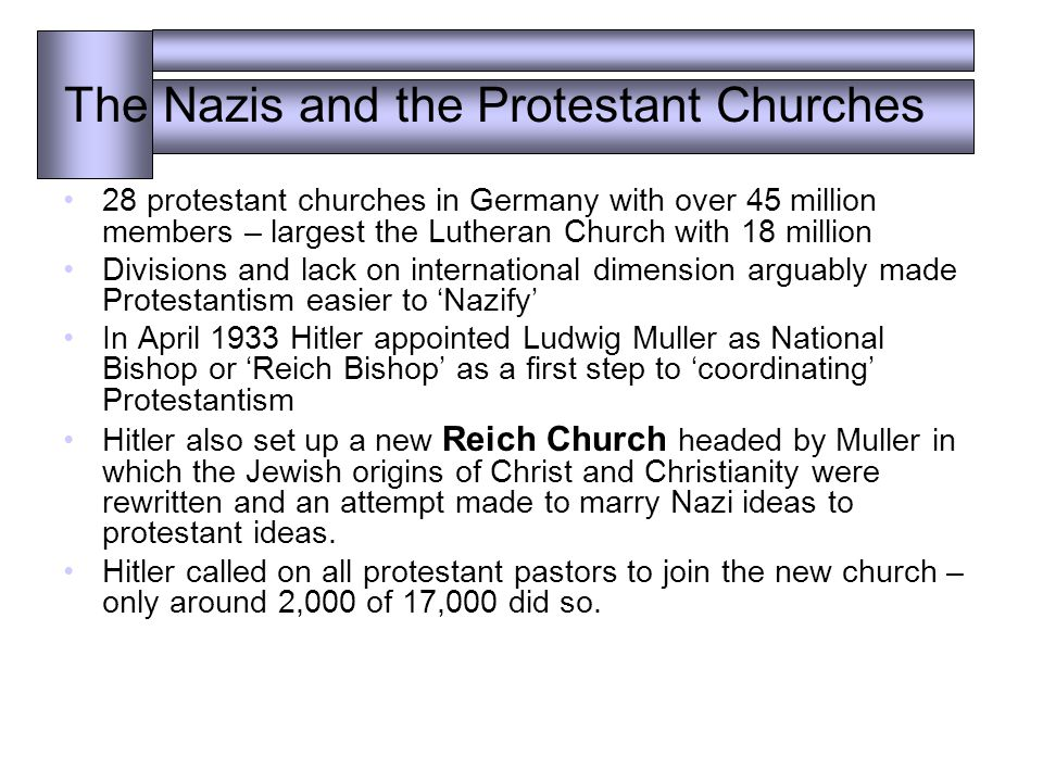 The Nazis and the Protestant Churches 28 protestant churches in Germany with over 45 million members – largest the Lutheran Church with 18 million Divisions and lack on international dimension arguably made Protestantism easier to 'Nazify' In April 1933 Hitler appointed Ludwig Muller as National Bishop or 'Reich Bishop' as a first step to 'coordinating' Protestantism Hitler also set up a new Reich Church headed by Muller in which the Jewish origins of Christ and Christianity were rewritten and an attempt made to marry Nazi ideas to protestant ideas.