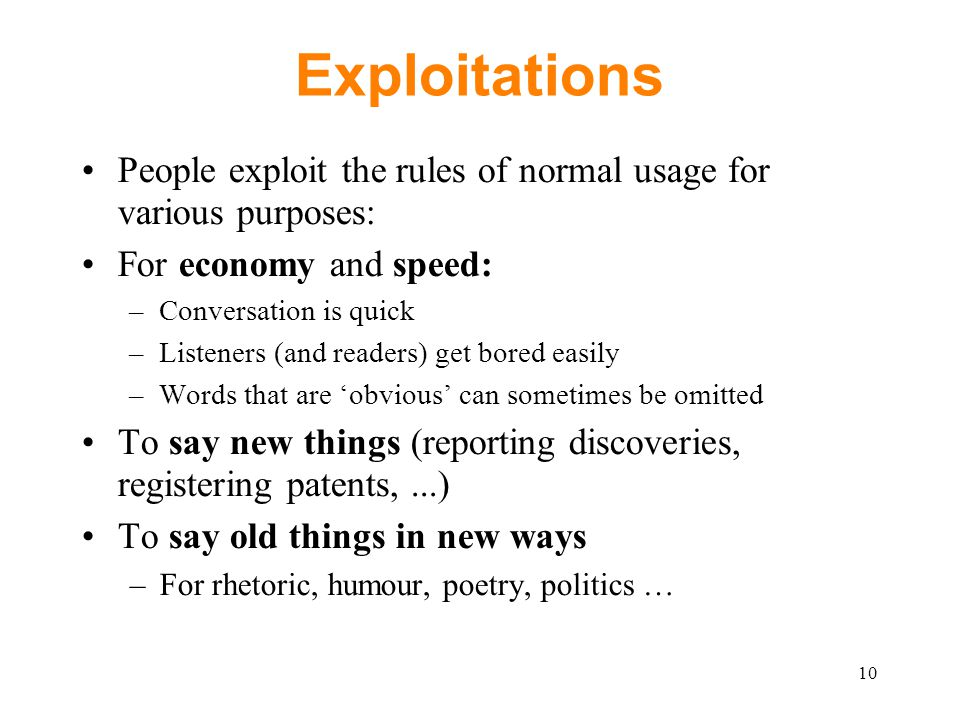 Exploitations People exploit the rules of normal usage for various purposes: For economy and speed: –Conversation is quick –Listeners (and readers) get bored easily –Words that are 'obvious' can sometimes be omitted To say new things (reporting discoveries, registering patents,...) To say old things in new ways –For rhetoric, humour, poetry, politics … 10